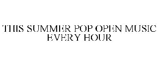 THIS SUMMER POP OPEN MUSIC EVERY HOUR