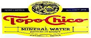 TOPO CHICO IMPORTED MINERAL WATER MADE IN MEXICO EST. SINCE 1895 MINERAL WATER BOTTLED AT SOURCE MONTERREY, MEXICO
