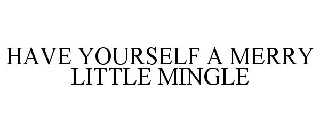 HAVE YOURSELF A MERRY LITTLE MINGLE