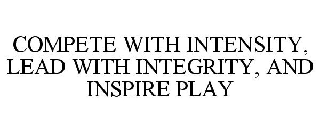 COMPETE WITH INTENSITY, LEAD WITH INTEGRITY, AND INSPIRE PLAY
