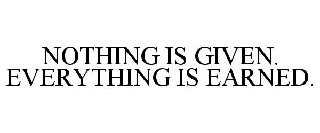 NOTHING IS GIVEN. EVERYTHING IS EARNED.