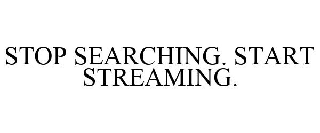 STOP SEARCHING. START STREAMING.