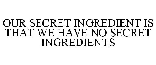 OUR SECRET INGREDIENT IS THAT WE HAVE NO SECRET INGREDIENTS