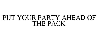 PUT YOUR PARTY AHEAD OF THE PACK