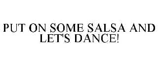 PUT ON SOME SALSA AND LET'S DANCE!