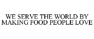 WE SERVE THE WORLD BY MAKING FOOD PEOPLE LOVE