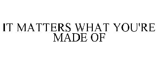 IT MATTERS WHAT YOU'RE MADE OF