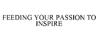 FEEDING YOUR PASSION TO INSPIRE