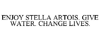 ENJOY STELLA ARTOIS. GIVE WATER. CHANGELIVES.