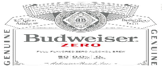 BUDWEISER ZERO TO THE HEROES OF THE HARDWOOD. THE SULTANS OF SWAT. THE GUARDIANS OF THE GOAL. INTRODUCING THE GENUINE BUDWEISER ZERO, A REFRESHING ZERO-ALCOHOL BREW WITH THE CHOICEST INGREDIENTS AND GREAT BUDWEISER TASTE. THIS BUD'S BREWED FOR THOSE WHO MAKE ZERO COMPROMISE. THIS BUD'S FOR YOU. AB TRADE MARK THE UNITED STATES OF AMERICA THE GREAT AMERICAN BUDWEISER TASTE BUDWEISER QUALITY ALCOHOL FREE GENUINE GENUINE FULL-FLAVORED ZERO ALCOHOL BREW 50 CALS 0.0% ALC/VOL. 0G SUGAR ANHEUSER-BUSCH,