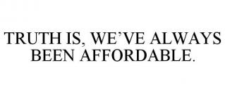 TRUTH IS, WE'VE ALWAYS BEEN AFFORDABLE.
