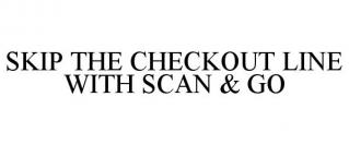SKIP THE CHECKOUT LINE WITH SCAN & GO